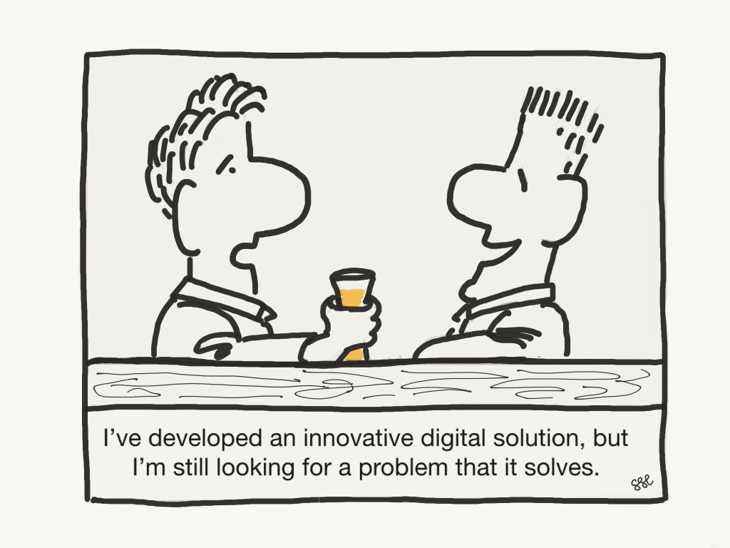 "Two guys in a bar. One says ""I've developed an innovative digital solution, but I'm still looking for a problem that it solves""."